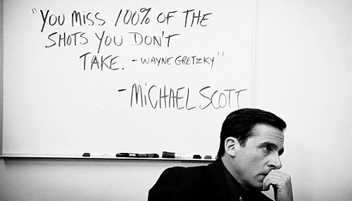 """""""You miss 100% of the shots you don't take"""" - Wayne Gretzky"""