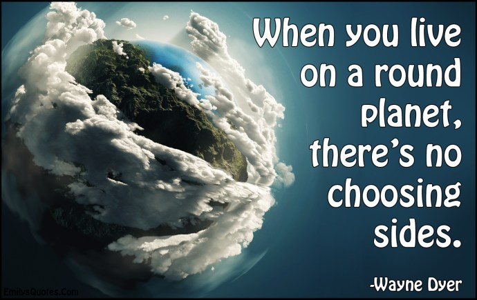 EmilysQuotes.Com-live-life-round-planet-Earth-choosing-sides-amazing-great-inspirational-morality-Wayne-Dyer