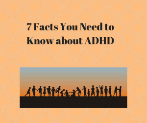7 Facts You Need to Know about ADHD