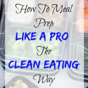 How To Meal Prep Like A Pro: The Clean Eating Way