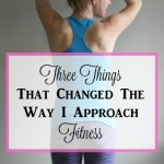 Three Things That Changed The Way I Approach Fitness