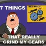 7 Things That Really Grind My Gears