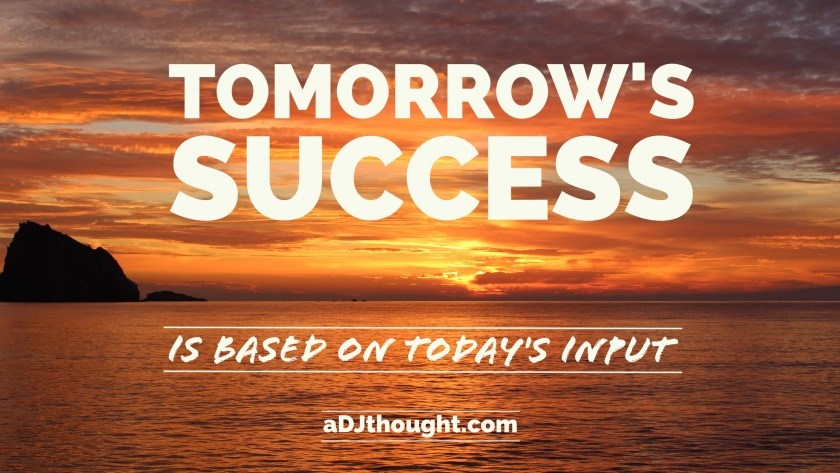 Tomorrow's success is based on today's input