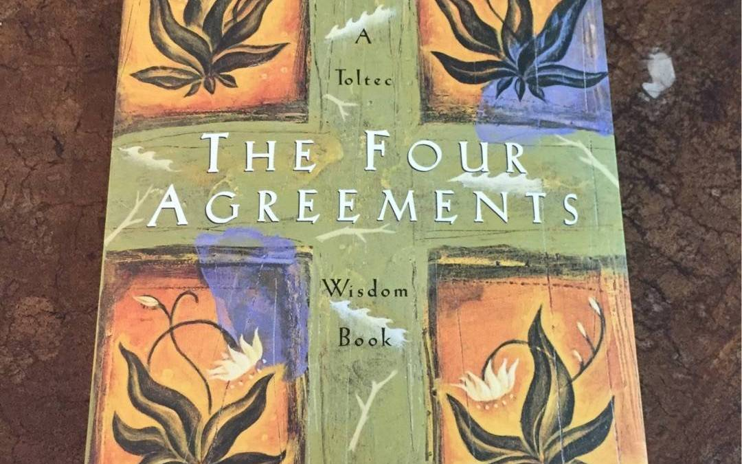 The Four Agreements – Part Five of a Five Part Series