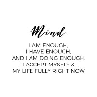 Mantra for a healthy mind: I am enough, I have enough, and I am doing enough. I accept myself and my life fully right now.