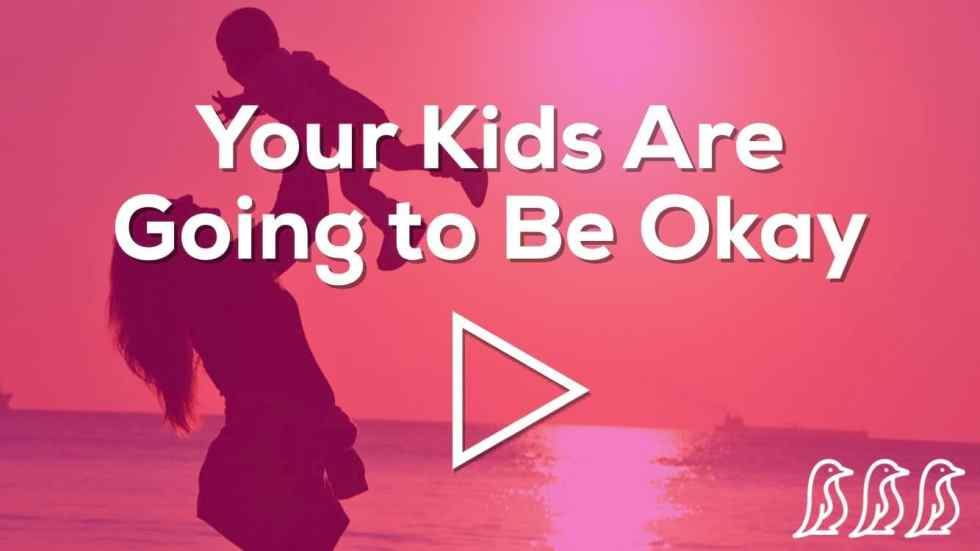 your kids are going to be okay