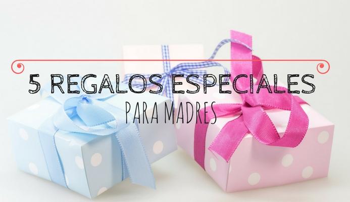 5 REGALOS ESPECIALES PARA MADRES