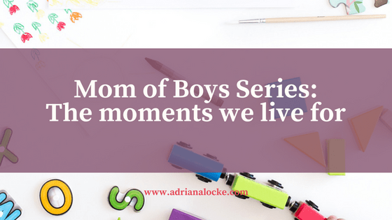 Mom of Boys Series: The moments we live for