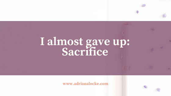 I Almost Gave Up: Sacrifice