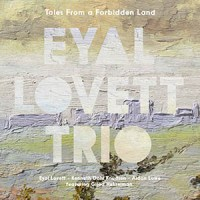 'Tales From a Forbidden Land' – Eyal Lovett Trio, featuring Gilad Hekselman (2CD)