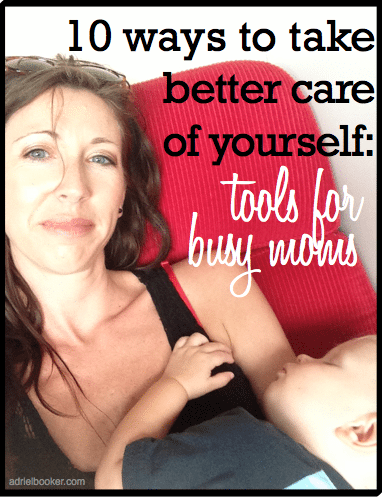10 ways to take better care of yourself - tools for busy moms.