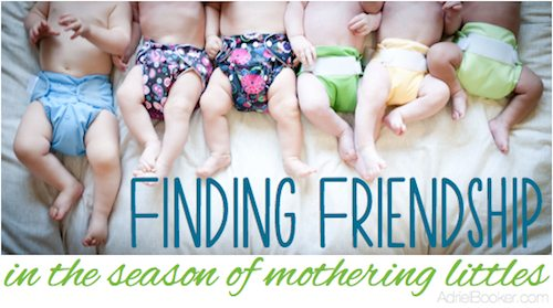 Finding friendship in the season of mothering littles - hard, but possible. And so, so worth it.