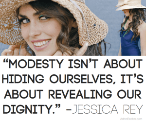 Modesty isn't about hiding ourselves. It's about revealing our dignity.