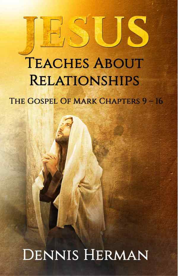 Jesus Teaches About Relationships: The Gospel of Mark Chapters 9 - 16