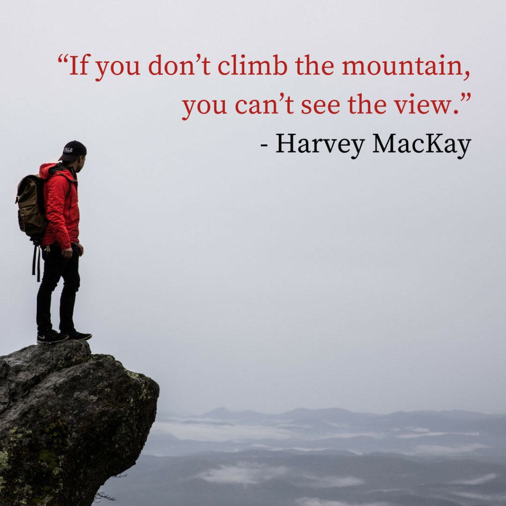 """If you don't climb the mountain, you can't see the view."" - Harvey MacKay"