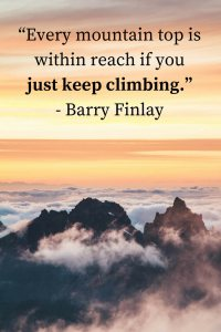 """Every mountain top is within reach if you just keep climbing."" - Barry Finlay"