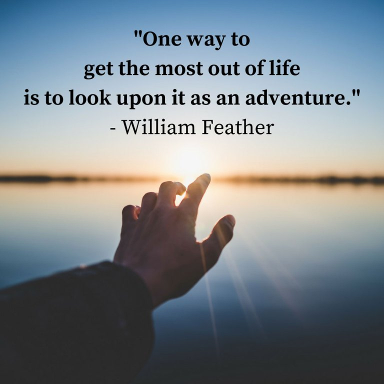 """""""One way to get the most out of life is to look upon it as an adventure."""" - William Feather"""