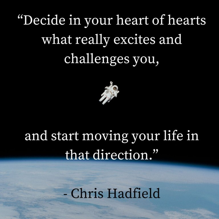 """Decide in your heart of hearts what really excites and challenges you, and start moving your life in that direction."" - Chris Hadfield"