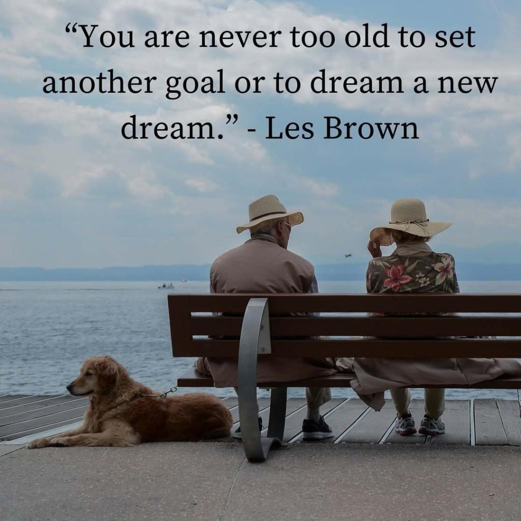 """You are never too old to set another goal or to dream a new dream."" - Les Brown"