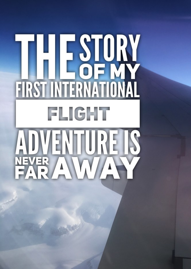 The Story of My First International Flight – Adventure is Never Far Away