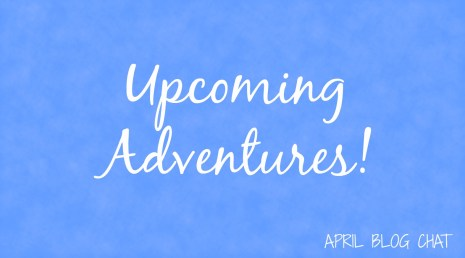 Upcoming Adventures | April Blog Chat