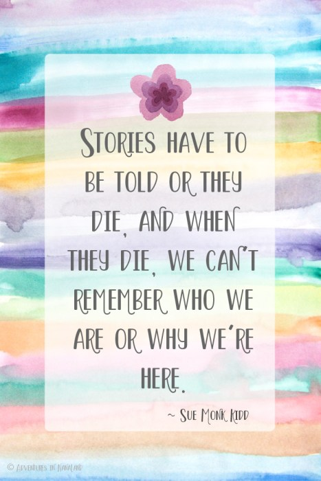 Quote: STories have to be told or they dies and when they die, we can't remember who we are or why we're here. - Adventures in NanaLand