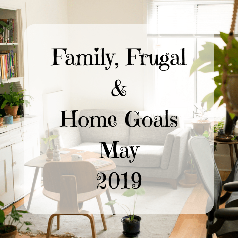 Family, Frugal & Home Goals For May {2019}