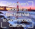 The Adventurer's Guide to an Epic First Trip To San Francisco, California