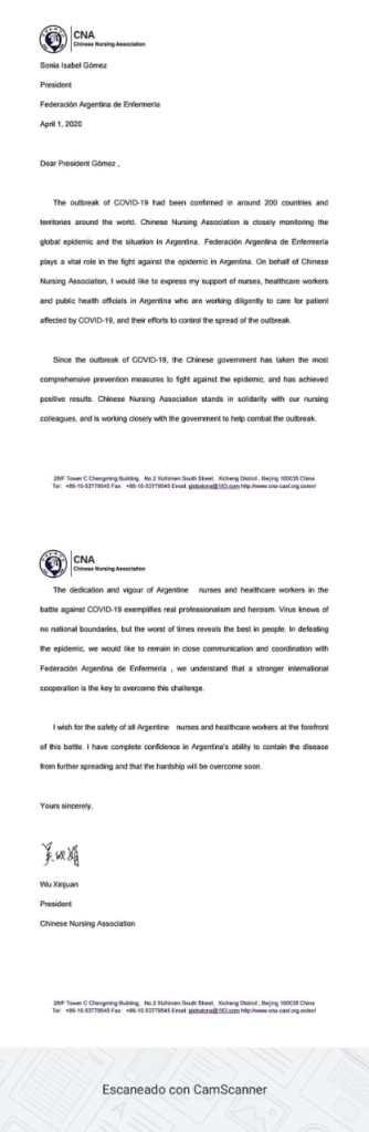 TRADUCCIÓN DE LA CARTA ENVIADA A FAE POR LA ASOCIACION CHINA DE ENfERMERIA                                             El brote de COVID-19 se confirma en alrededor de 200 países y territorios de todo el mundo. La Asociación China de Enfermería está monitoreando de cerca la epidemia global. Creemos que la  Federación Argentina de Enfermería desempeña un papel vital en la lucha contra la epidemia en Argentina. Me gustaría expresar mi apoyo a las enfermeras, los trabajadores de la salud y los funcionarios de salud pública en Argentina que trabajan diligentemente para cuidar a las personas afectadas por COVID-19, y sus Esfuerzos para controlar la propagación del brote. Desde el brote de COVID-19, el gobierno chino ha tomado las medidas de prevención más exhaustivas para luchar contra la epidemia y ha logrado resultados positivos. La Asociación China de Enfermería se solidariza con nuestros colegas de enfermería argentina. La dedicación y el vigor de las enfermeras y trabajadores de la salud argentinos en la batalla contra COVID-19 ejemplifica el verdadero profesionalismo y heroísmo. El virus no conoce fronteras nacionales, pero puede revelar lo mejor de las personas. Al enfrentar la epidemia, nos gustaría mantener una estrecha comunicación y coordinación con la Federación Argentina de Enfermería porque  entendemos que la cooperación internacional más fuerte es la clave para superar este desafío. Deseo que la seguridad y protección  de las enfermeras sea adecuada, ya que todas la enfermería argentinas y trabajadores de la salud están al frente de esta batalla. Tengo plena confianza en la capacidad de Argentina para contener la enfermedad a partir de una mayor propagación y en que las dificultades se superarán pronto.