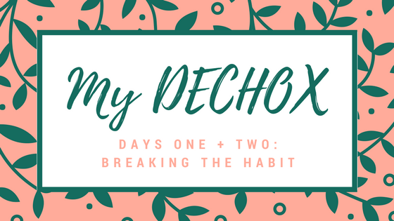 My DECHOX | Day One and Two | Breaking The Habit