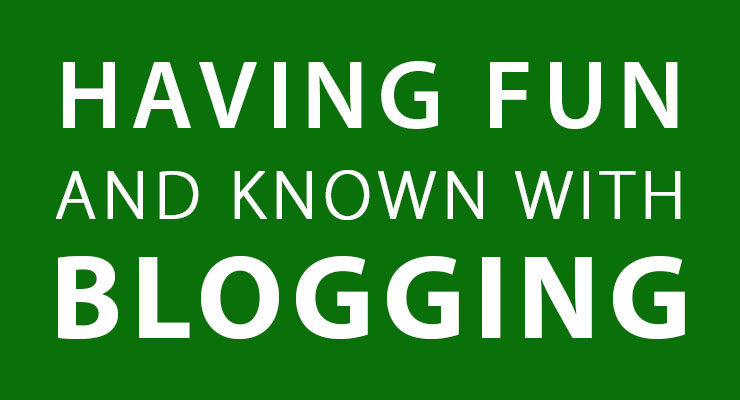 Having fun and Known with Blogging