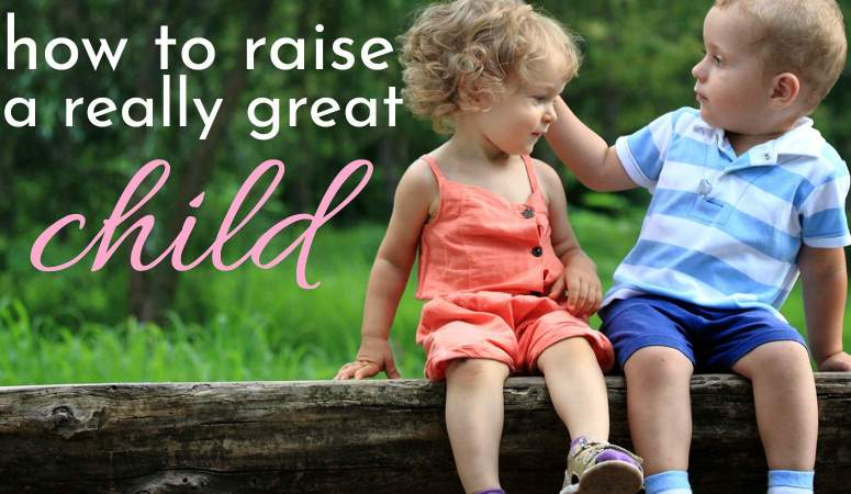 How to Raise a Really Great Child. It IS Possible!