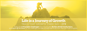 Life is a Journey of Growth - Track that Growth Every Day - Ep1; Follow the 6 Principles Challenges from this month's Be Not Afraid Family Hour and check off the boxes for the challenges you take on each day to see how often you make progress.