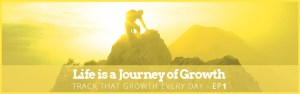 Life is a Journey of Growth - Track that Growth Every Day - Ep1