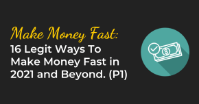 16 Legit Ways To Make Money Fast in 2021 and Beyond [Part 1]