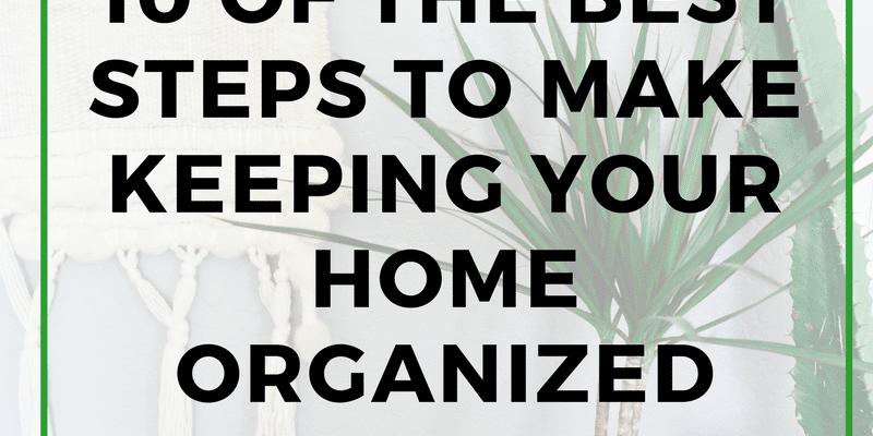 10 of the best steps to make keeping your home organized successful
