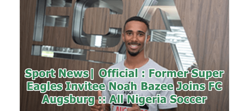 FC Augsburg signs former Super Eagles invitee, Noah Bazee