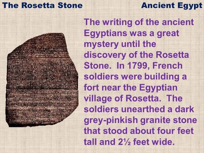 The writing of the ancient Egyptians was a great mystery until the discovery of the Rosetta Stone. In 1799, French soldiers were building a fort near the Egyptian village of Rosetta. The soldiers unearthed a dark grey-pinkish granite stone that stood about four feet tall and 2½ feet wide.