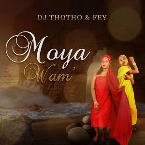Dj Thotho & Fey - Moya Wam'