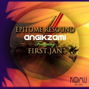 Epitome Resound feat. First Jan - Angikzami (Original Mix), afro house music, za afro house 2018, south africa house music