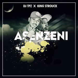 Dj Tpz & King Strouck - Asenzeni