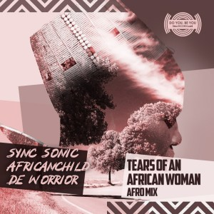 Sync Sonic & AfricanChild De Worrior - Tears of an African Woman (Afro Mix)