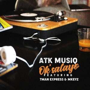 ATK Musiq - Ok'salayo (feat. Tman Xpress & Mkeyz)