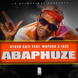 Ntosh Gazi - ABAPHUZE (feat. Mapara A Jazz)