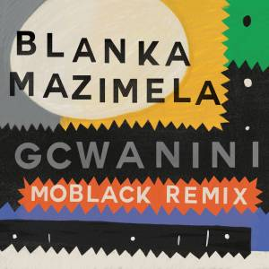 Blanka Mazimela, Korus & Sobantwana - Gcwanini (MoBlack Remix)