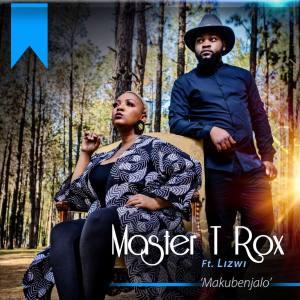 Master T Rox - Makubenjalo (feat. Lizwi)