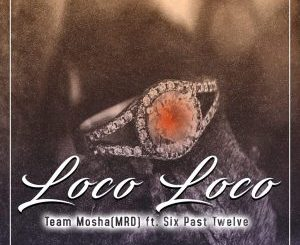 Team Mosha – Loco Loco (feat. Six Past Twelve)