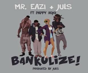 Mr+Eazi+&+Juls+-+Bankulize+Ft.+Pappy+Kojo+(Prod+by+Juls)+blissgh+latest+ghanaian+music+downloads