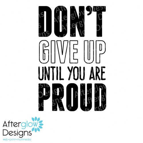 Don't give up until you are proud