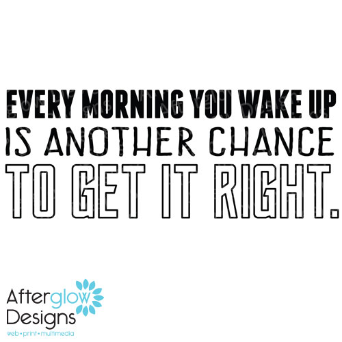 Every morning you wake up is another chance to get it right